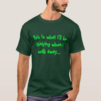 This is what I'll be thinking when I walk away... T-Shirt