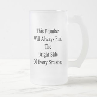 This Plumber Will Always Find The Bright Side Of E Frosted Glass Beer Mug