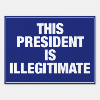 This President is Illegitimate yard sign