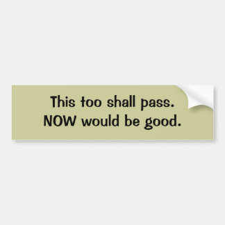 This too shall pass. bumper sticker