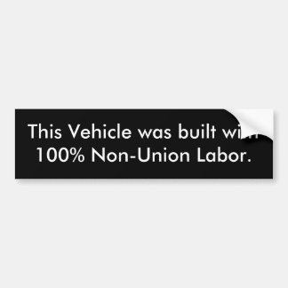 This Vehicle was built with 100% Non-Union Labor. Bumper Sticker