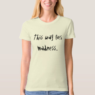This way lies madness... T-Shirt