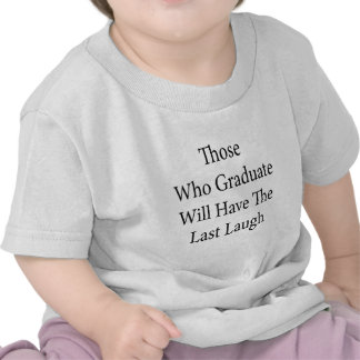 Those Who Graduate Will Have The Last Laugh T-shirt