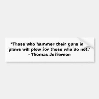 Those who hammer their guns into plows........... bumper sticker