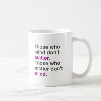 Those who mind don't matter. Those who matter don' Coffee Mug