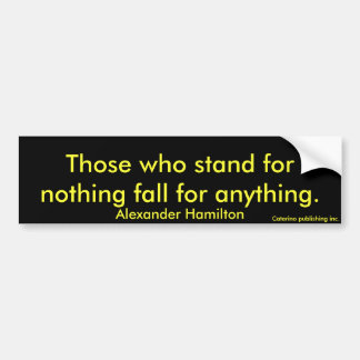 Those who stand for nothing fall for anything.,... bumper sticker