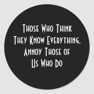 Those Who Think They Know Everything, Annoy Those  Round Sticker