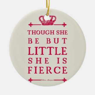 Though she be but little she is fierce ceramic ornament