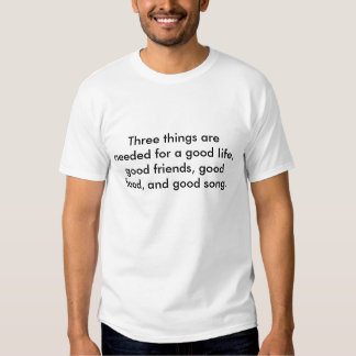 Three things are needed for a good life, good f... t shirts