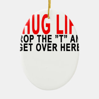 "THUG LIFE DROP THE ""T"" AND GET OVER HERE.png Ceramic Oval Ornament"