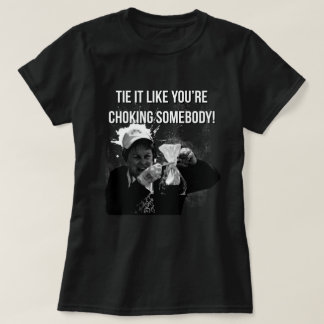 Tie It Like You're Choking Somebody! T-Shirt