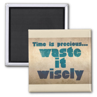 Time is precious...Waste it wisely Magnet