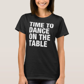 Time to Dance on the Table T-Shirt