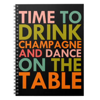 Time To Drink Champagne and Dance On The Table Notebooks
