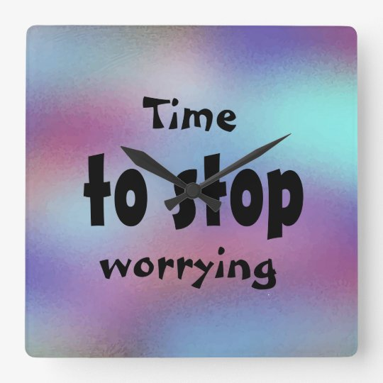 Time to stop worrying Beautiful Inspirational Wallclocks