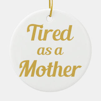 Tired as a Mother Ceramic Ornament