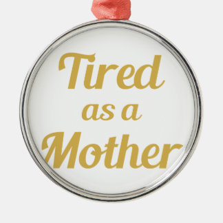 Tired as a Mother Metal Ornament