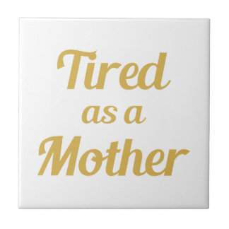 Tired as a Mother Tile
