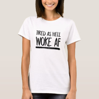 Tired As Hell Woke AF --  T-Shirt