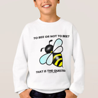 To Bee Or Not To Bee? That Is The Question (Bee) Sweatshirt