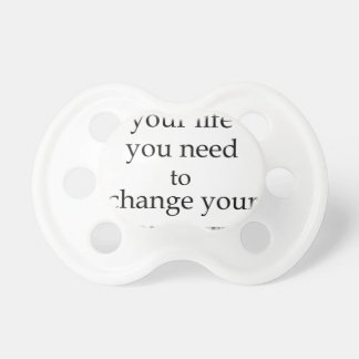 to change your life you need to change your priori pacifier