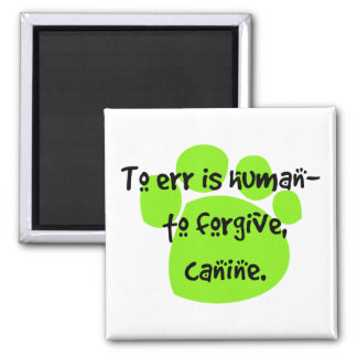 To err is human - to forgive, canine. magnet