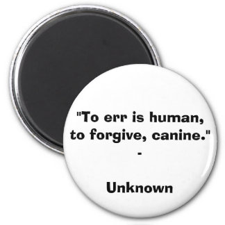 """To err is human, to forgive, canine."" - Unknown Q Magnet"