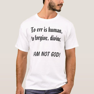 To err is human,to forgive, divine., I am not GOD! T-Shirt
