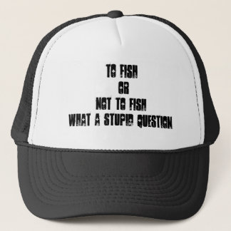 To fish OrNot to fishwhat a stupid question Trucker Hat