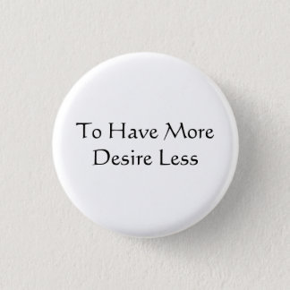 To Have More Desire Less 1 Inch Round Button