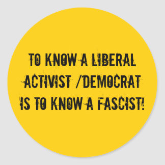 To know a liberal activist /democrat is to know... stickers