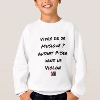 TO LIVE OF SA MUSIC? AS MUCH TO PISS IN A VIOLIN SWEATSHIRT