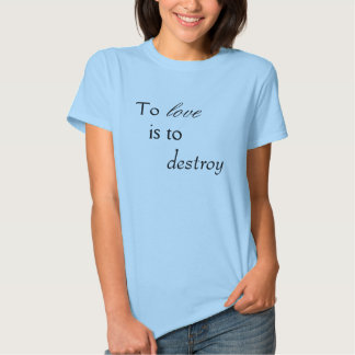To Love is to Destroy Shirt