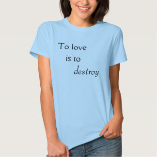 To love is to destroy tshirts
