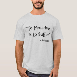 To Perceive is to Suffer - Aristotle T-Shirt