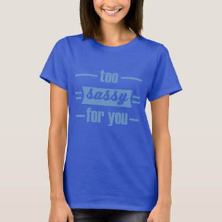 to sassy for you T-Shirt