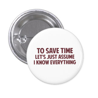 To Save Time Let's Just Assume I Know Everything 1 Inch Round Button