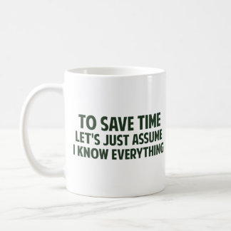 To Save Time Let's Just Assume I Know Everything Coffee Mug