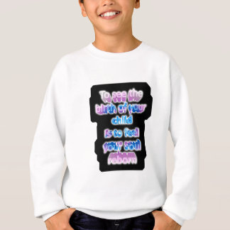 To see the birth of your child is to feel... sweatshirt