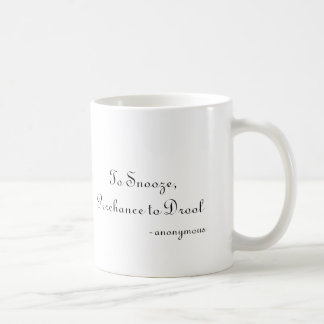 To Snooze, Perchance to Drool, -anonymous Coffee Mug