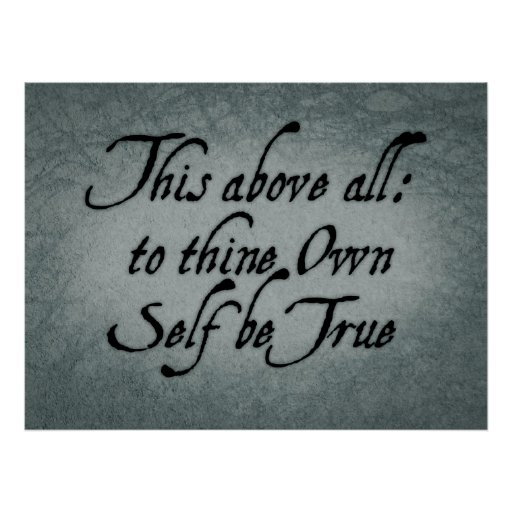 """this above all to thine ownself be true """"this above all: to thine own self be true and it must follow, as the night the day thou canst not then be false to any man/farewell, my blessing season this in thee"""" ."""