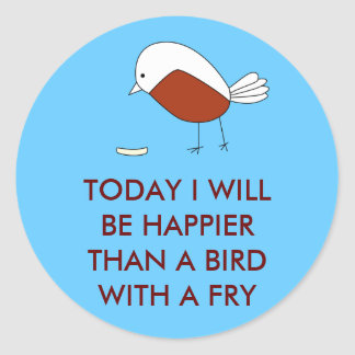 Today I Will Be Happier than a Bird With a Fry Round Sticker
