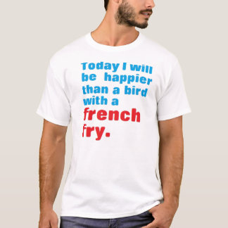 Today, I will be happier than a bird with a fry T-Shirt