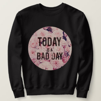 Today is a bad day sweatshirt
