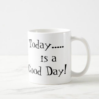 Today.....   is a Good Day! Coffee Mug