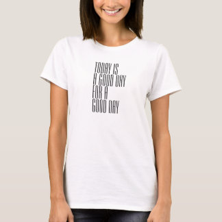 Today is a good day for a good day T-Shirt