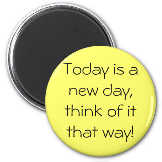 Today is a new day, think of it that way! magnet
