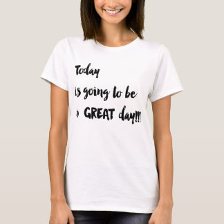 Today is going to be a GREAT day!!! shirt