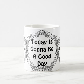 Today is gonna be a good day coffee mug