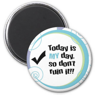 Today is MY Day, So Don't Ruin It! Magnet